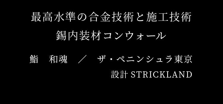 最高水準の合金技術と施工技術 錫内装材コンウォール 鮨 和魂 / ザ・ペニンシュラ東京 設計STRICKLAND